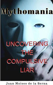 Mythomania. Uncovering the Compulsive Liar cover image