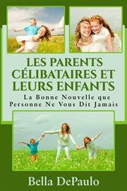 Les parents cľibataires et leurs enfants. La Bonne Nouvelle que Personne Ne Vous Dit Jamais cover image
