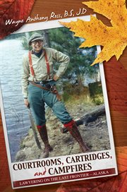 Courtrooms, Cartridges, and Campfires lawyering on the Last Frontier--Alaska cover image