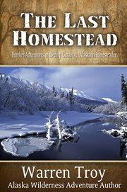 The last homestead further adventures of Denny Caraway Alaskan homesteader cover image
