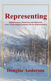 Representing. Reminiscences; Humorous and Otherwise, of an Alaska Based Company Service Representative cover image