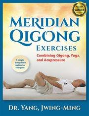 Meridian qigong exercises : combining qigong, yoga, and acupressure cover image
