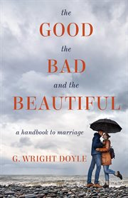 The good, the bad, and the beautiful : a handbook to marriage cover image