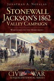 Stonewall Jackson's 1862 Valley Campaign war comes to the homefront cover image