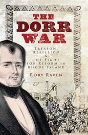The Dorr War treason, rebellion & the fight for reform in Rhode Island cover image