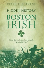 """Hidden history of the Boston Irish little-known stories from Ireland's """"next parish over"""" cover image"""