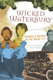 Wicked Waterbury madmen & mayhem in the brass city cover image