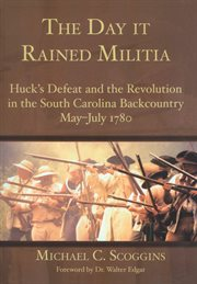 The day it rained militia Huck's defeat and the revolution in the South Carolina backcountry, May-July, 1780 cover image