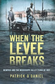 When the levee breaks Memphis and the Mississippi Valley flood of 1927 cover image