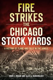 Fire strikes the Chicago Stock Yards a history of flame and folly in the jungle cover image