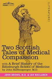 Two Scottish tales of medical compassion Rab and his friends, A doctor of the old school, with a brief history of the Edinburgh School of Medicine cover image