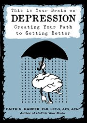 This is your brain on depression : creating your path to getting better cover image