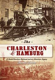 The Charleston & Hamburg a South Carolina railroad and an American legacy cover image