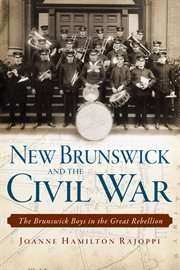 New Brunswick and the Civil War the Brunswick boys in the Great Rebellion cover image