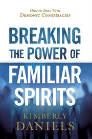 Breaking the power of familiar spirits : how to deal with demonic conspiracies cover image