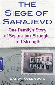 The Siege of Sarajevo : one family's story of separation, struggle, and strength cover image