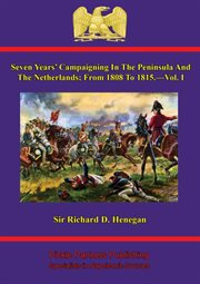 Seven Years' Campaigning in the Peninsula and the Netherlands; From 1808 to 1815.-vol. I