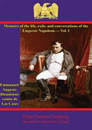 Memoirs of the Life and Conversations of the Emperor Napoleon, Volume I