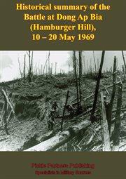 10-20 May 1969 Historical Summary of the Battle at Dong Ap Bia (hamburger Hill)