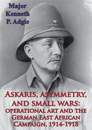 Asymmetry, Askaris and Small Wars: Operational Art and the German East African Campaign, 1914-1918