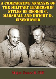 Comparative Analysis of the Military Leadership Styles of George C. Marshall and Dwight D. Eisenhowe