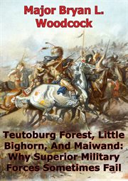 Little teutoburg forest bighorn, and maiwand: why superior military forces sometimes fail cover image