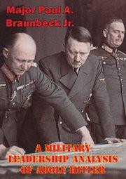 A Military Leadership Analysis of Adolf Hitler