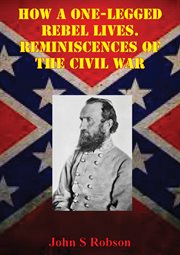 How A One-legged Rebel Lives. Reminiscences of the Civil War