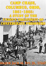 Columbus, camp chase ohio, 1861-1865: a study of the union's treatment of confederate prisoners cover image