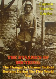 The dynamics of doctrine: the changes in german tactical doctrine during the first world war cover image