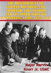 The Development of German Doctrine and Command and Control and Its Application to Supporting Arms, 1