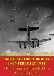 Eighth Air Force Bombing 20-25 February 1944: How Logistics Enabled Big Week to Be Big