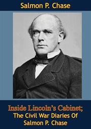 Inside Lincoln's Cabinet; The Civil War Diaries Of Salmon P