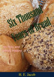 Six thousand years of bread,: its holy and unholy history cover image