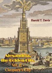 Alexandria. II - Cleopatra's City, The Golden City, Vol. II - Cleopatra's City cover image