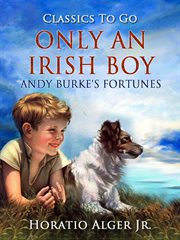 Only An Irish Boy, Or, Andy Burke's Fortunes