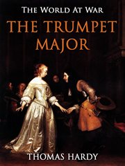 The trumpet-major, John Loveday: a soldier in the war with Buonaparte and Robert his brother, first mate in the merchant service; a tale cover image