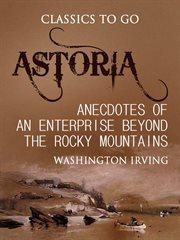 Astoria, Or Anecdotes Of An Enterprise Beyond The Rocky Mountains