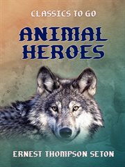 Animal heroes : being the histories of a cat, a dog, a pigeon, a lynx, two wolves & a reindeer and in elucidation of the same over 200 drawings cover image