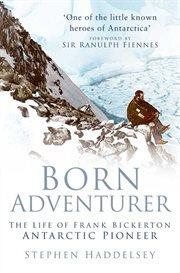Born Adventurer : the Life of Frank Bickerton, Antarctic Pioneer cover image