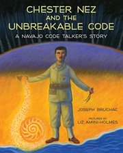 Chester Nez and the unbreakable code : a Navajo code talker's story cover image