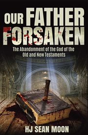 Our Father forsaken : the abandonment of the God of the Old and New Testaments cover image