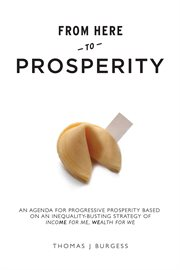 From here to prosperity: an agenda for progressive prosperity based on an inequality-busting strategy of income for me/wealth for we cover image