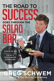 The road to success goes through the salad bar : a pile of bs (business stories) from a corporate comedian cover image