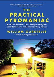 The practical pyromaniac: build fire tornadoes, one-candlepower engines, great balls of fire, and more incendiary devices cover image