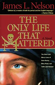 The only life that mattered: the short and merry lives of Anne Bonny, Mary Read, and Calico Jack Rackam cover image