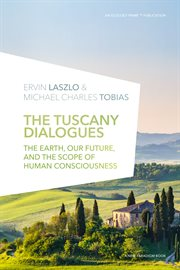 The Tuscany dialogues : the earth, our future, and the scope of human consciousness : a six-day conversation between Ervin Laszlo and Michael Charles Tobias cover image