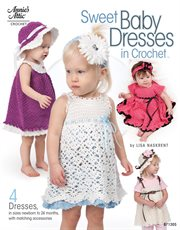 Sweet Baby Dresses in Crochet 4 Dresses in Sizes Newborn to 24 Months, with Matching Accessories cover image