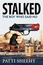 Stalked: The Boy Who Said No : a True-Life Novel cover image