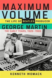 Maximum volume : the life of Beatles producer George Martin, the early years: 1926-1966 cover image